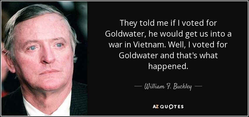 They told me if I voted for Goldwater, he would get us into a war in Vietnam. Well, I voted for Goldwater and that's what happened. - William F. Buckley, Jr.