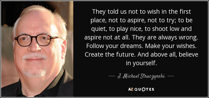 They told us not to wish in the first place, not to aspire, not to try; to be quiet, to play nice, to shoot low and aspire not at all. They are always wrong. Follow your dreams. Make your wishes. Create the future. And above all, believe in yourself. - J. Michael Straczynski