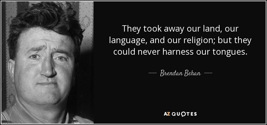 They took away our land, our language, and our religion; but they could never harness our tongues... - Brendan Behan