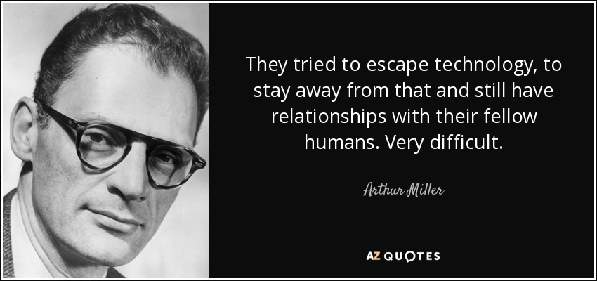 They tried to escape technology, to stay away from that and still have relationships with their fellow humans. Very difficult. - Arthur Miller