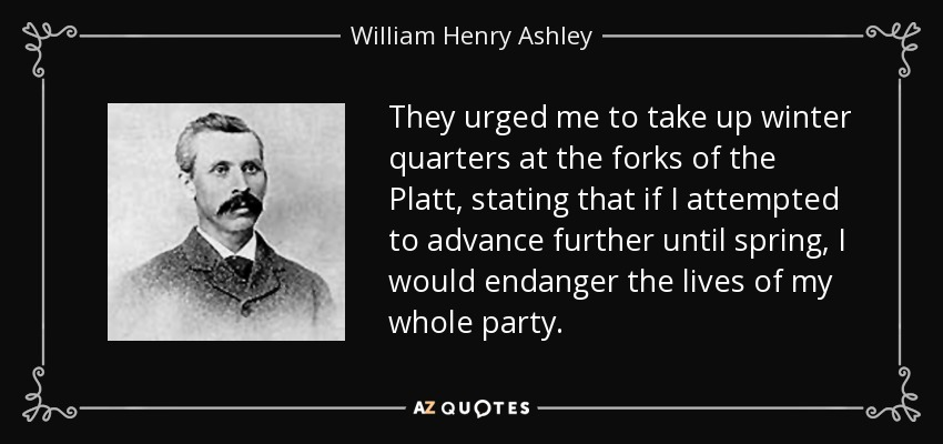 They urged me to take up winter quarters at the forks of the Platt, stating that if I attempted to advance further until spring, I would endanger the lives of my whole party. - William Henry Ashley