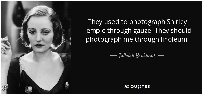 They used to photograph Shirley Temple through gauze. They should photograph me through linoleum. - Tallulah Bankhead
