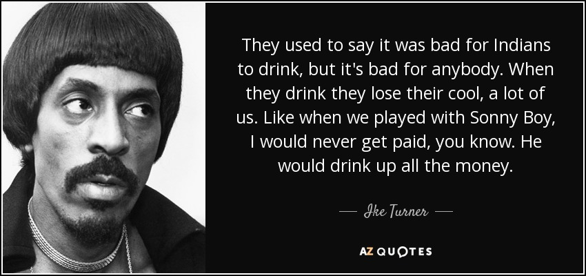 They used to say it was bad for Indians to drink, but it's bad for anybody. When they drink they lose their cool, a lot of us. Like when we played with Sonny Boy, I would never get paid, you know. He would drink up all the money. - Ike Turner