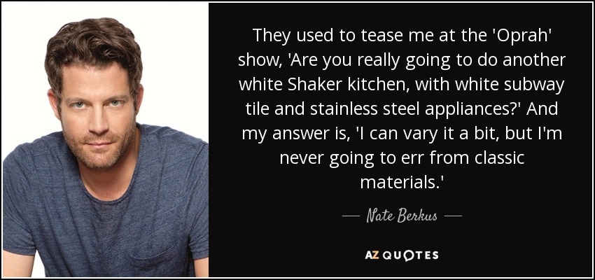 They used to tease me at the 'Oprah' show, 'Are you really going to do another white Shaker kitchen, with white subway tile and stainless steel appliances?' And my answer is, 'I can vary it a bit, but I'm never going to err from classic materials.' - Nate Berkus