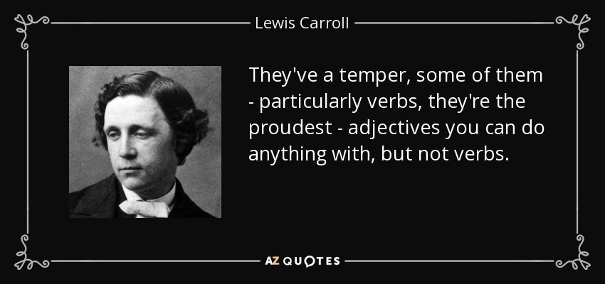 They've a temper, some of them - particularly verbs, they're the proudest - adjectives you can do anything with, but not verbs. - Lewis Carroll