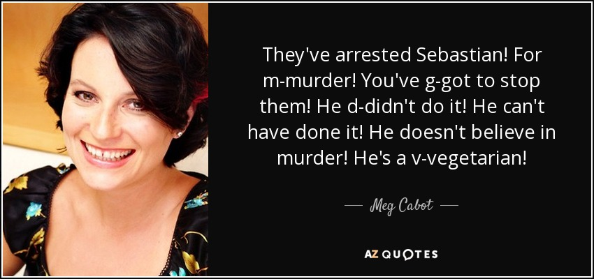 They've arrested Sebastian! For m-murder! You've g-got to stop them! He d-didn't do it! He can't have done it! He doesn't believe in murder! He's a v-vegetarian! - Meg Cabot
