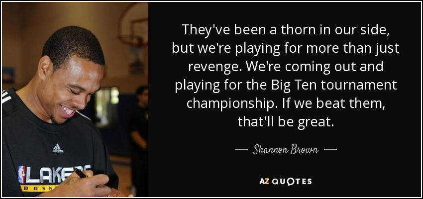 They've been a thorn in our side, but we're playing for more than just revenge. We're coming out and playing for the Big Ten tournament championship. If we beat them, that'll be great. - Shannon Brown