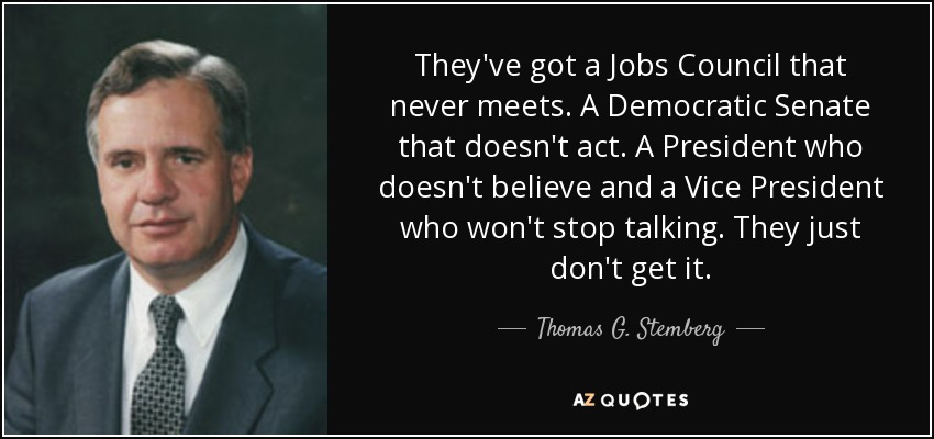 They've got a Jobs Council that never meets. A Democratic Senate that doesn't act. A President who doesn't believe and a Vice President who won't stop talking. They just don't get it. - Thomas G. Stemberg