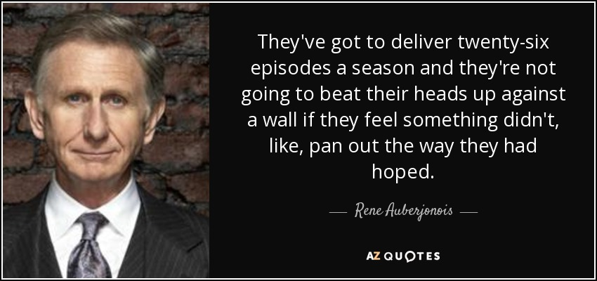 They've got to deliver twenty-six episodes a season and they're not going to beat their heads up against a wall if they feel something didn't, like, pan out the way they had hoped. - Rene Auberjonois