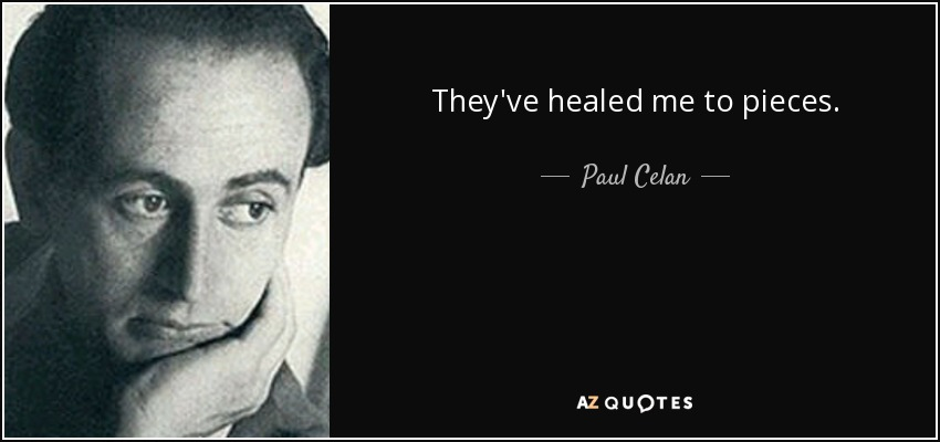 They've healed me to pieces. - Paul Celan