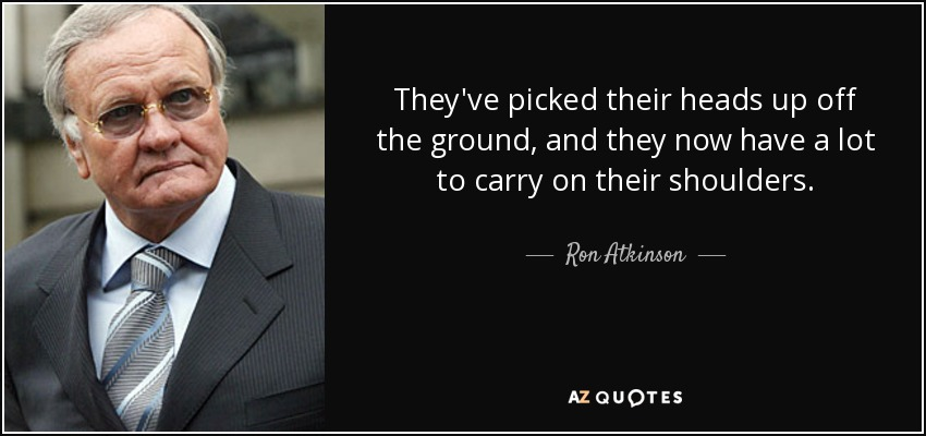 They've picked their heads up off the ground, and they now have a lot to carry on their shoulders. - Ron Atkinson