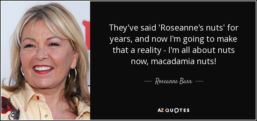 They've said 'Roseanne's nuts' for years, and now I'm going to make that a reality - I'm all about nuts now, macadamia nuts! - Roseanne Barr