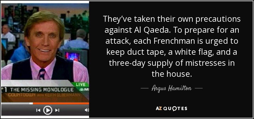 They've taken their own precautions against Al Qaeda. To prepare for an attack, each Frenchman is urged to keep duct tape, a white flag, and a three-day supply of mistresses in the house. - Argus Hamilton