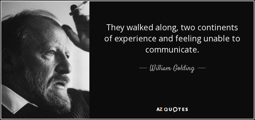 They walked along, two continents of experience and feeling unable to communicate. - William Golding