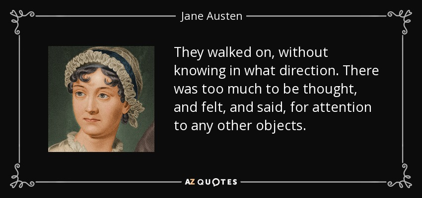 They walked on, without knowing in what direction. There was too much to be thought, and felt, and said, for attention to any other objects. - Jane Austen