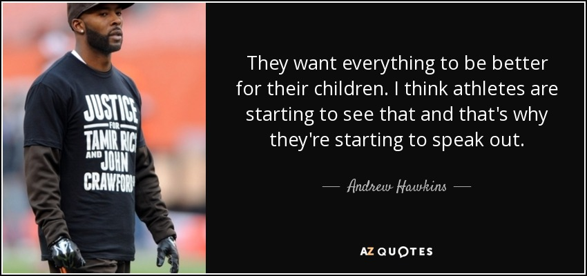 They want everything to be better for their children. I think athletes are starting to see that and that's why they're starting to speak out. - Andrew Hawkins