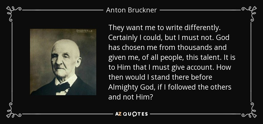 They want me to write differently. Certainly I could, but I must not. God has chosen me from thousands and given me, of all people, this talent. It is to Him that I must give account. How then would I stand there before Almighty God, if I followed the others and not Him? - Anton Bruckner