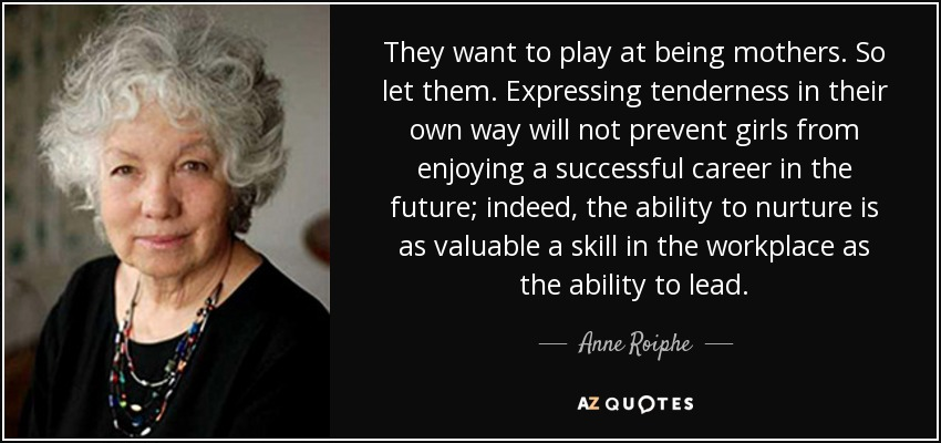 They want to play at being mothers. So let them. Expressing tenderness in their own way will not prevent girls from enjoying a successful career in the future; indeed, the ability to nurture is as valuable a skill in the workplace as the ability to lead. - Anne Roiphe