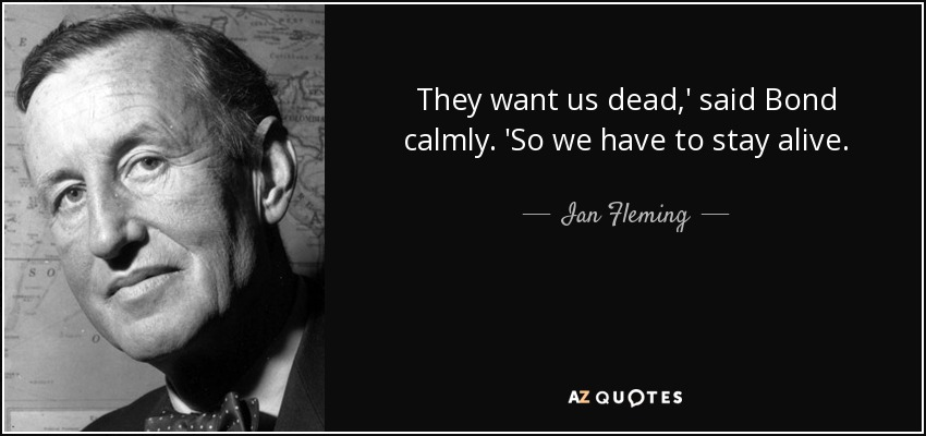 They want us dead,' said Bond calmly. 'So we have to stay alive. - Ian Fleming