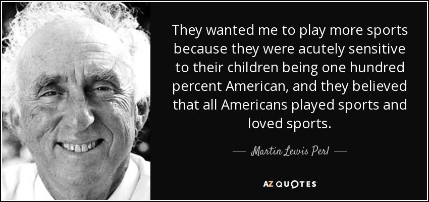 They wanted me to play more sports because they were acutely sensitive to their children being one hundred percent American, and they believed that all Americans played sports and loved sports. - Martin Lewis Perl