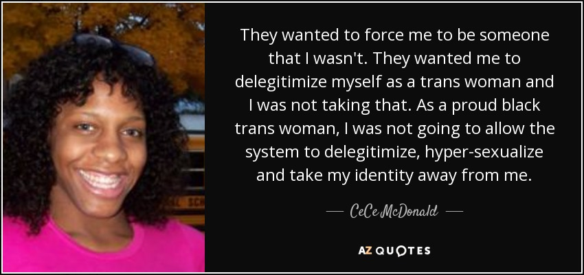 They wanted to force me to be someone that I wasn't. They wanted me to delegitimize myself as a trans woman and I was not taking that. As a proud black trans woman, I was not going to allow the system to delegitimize, hyper-sexualize and take my identity away from me. - CeCe McDonald
