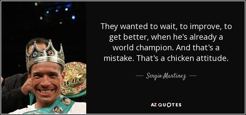 They wanted to wait, to improve, to get better, when he's already a world champion. And that's a mistake. That's a chicken attitude. - Sergio Martinez