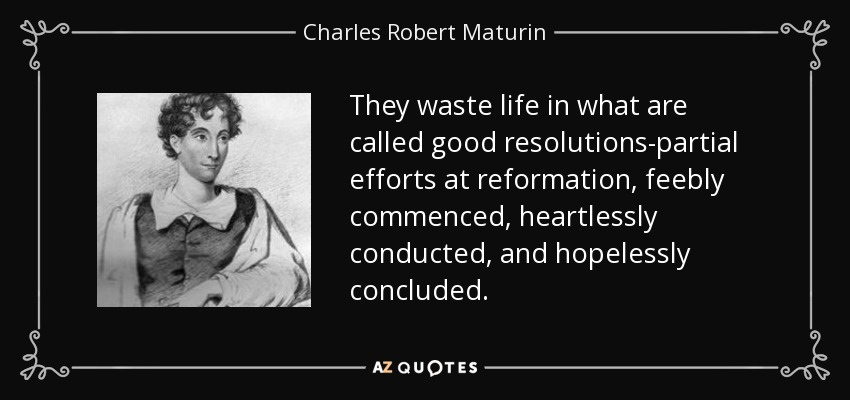 They waste life in what are called good resolutions-partial efforts at reformation, feebly commenced, heartlessly conducted, and hopelessly concluded. - Charles Robert Maturin