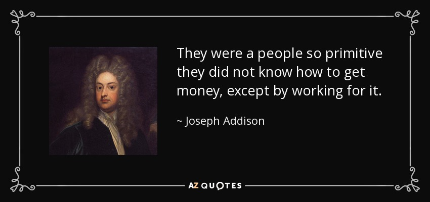 They were a people so primitive they did not know how to get money, except by working for it. - Joseph Addison