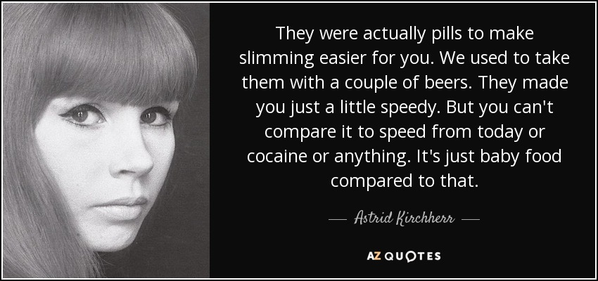 They were actually pills to make slimming easier for you. We used to take them with a couple of beers. They made you just a little speedy. But you can't compare it to speed from today or cocaine or anything. It's just baby food compared to that. - Astrid Kirchherr