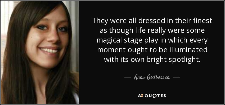They were all dressed in their finest as though life really were some magical stage play in which every moment ought to be illuminated with its own bright spotlight. - Anna Godbersen