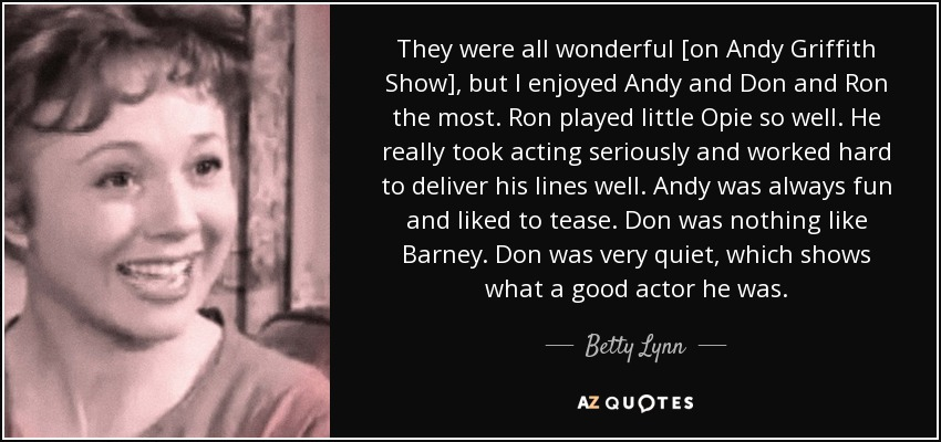 They were all wonderful [on Andy Griffith Show], but I enjoyed Andy and Don and Ron the most. Ron played little Opie so well. He really took acting seriously and worked hard to deliver his lines well. Andy was always fun and liked to tease. Don was nothing like Barney. Don was very quiet, which shows what a good actor he was. - Betty Lynn