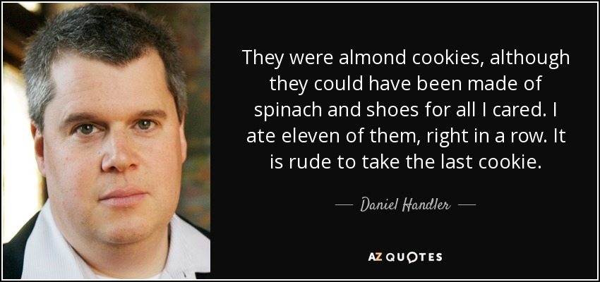 They were almond cookies, although they could have been made of spinach and shoes for all I cared. I ate eleven of them, right in a row. It is rude to take the last cookie. - Daniel Handler