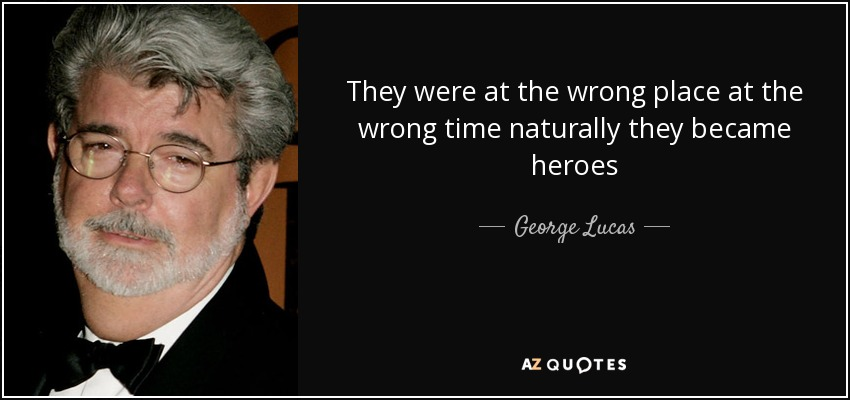 They were at the wrong place at the wrong time naturally they became heroes - George Lucas