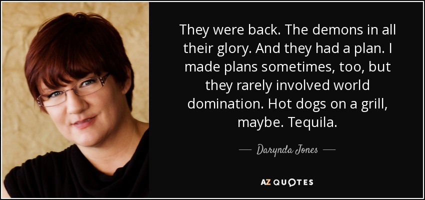 They were back. The demons in all their glory. And they had a plan. I made plans sometimes, too, but they rarely involved world domination. Hot dogs on a grill, maybe. Tequila. - Darynda Jones