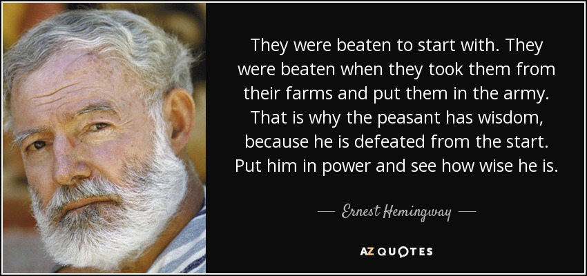 They were beaten to start with. They were beaten when they took them from their farms and put them in the army. That is why the peasant has wisdom, because he is defeated from the start. Put him in power and see how wise he is. - Ernest Hemingway