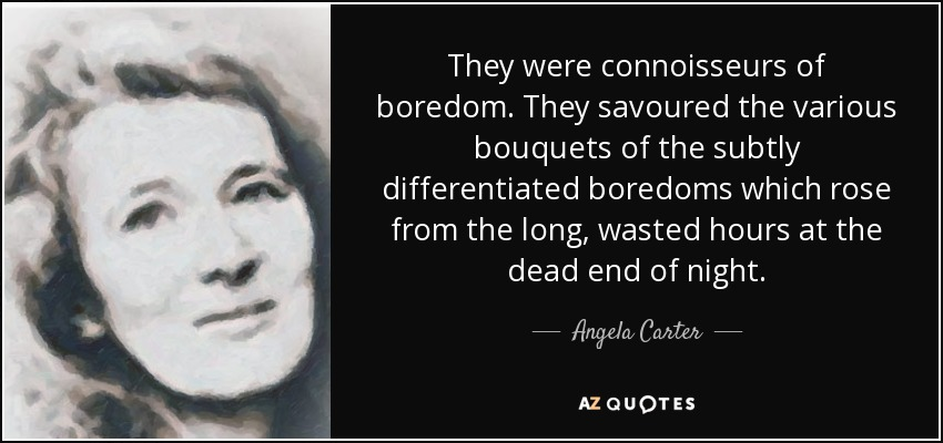 They were connoisseurs of boredom. They savoured the various bouquets of the subtly differentiated boredoms which rose from the long, wasted hours at the dead end of night. - Angela Carter