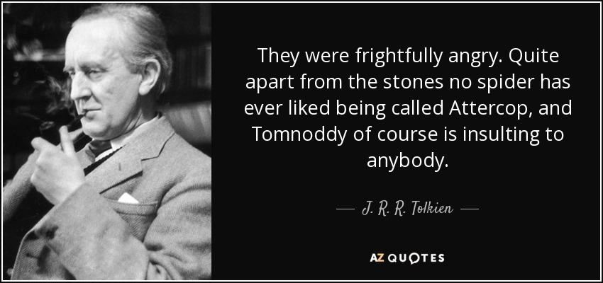 They were frightfully angry. Quite apart from the stones no spider has ever liked being called Attercop, and Tomnoddy of course is insulting to anybody. - J. R. R. Tolkien