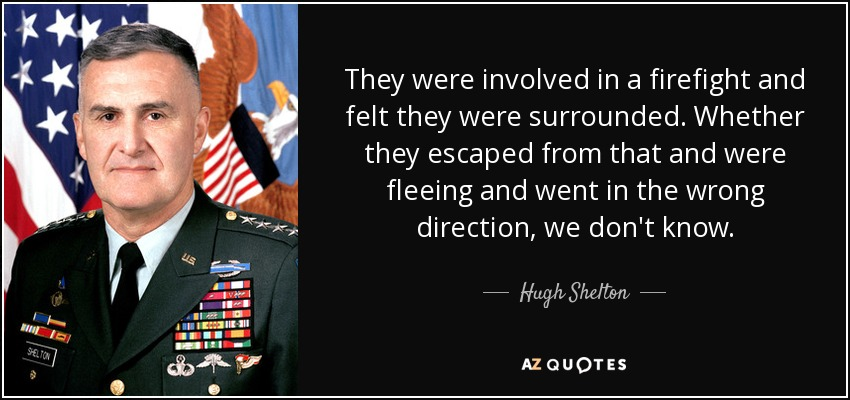 They were involved in a firefight and felt they were surrounded. Whether they escaped from that and were fleeing and went in the wrong direction, we don't know. - Hugh Shelton
