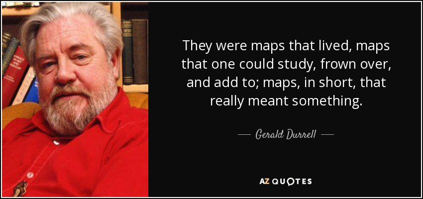 They were maps that lived, maps that one could study, frown over, and add to; maps, in short, that really meant something. - Gerald Durrell
