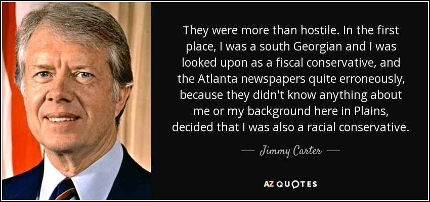 They were more than hostile. In the first place, I was a south Georgian and I was looked upon as a fiscal conservative, and the Atlanta newspapers quite erroneously, because they didn't know anything about me or my background here in Plains, decided that I was also a racial conservative. - Jimmy Carter