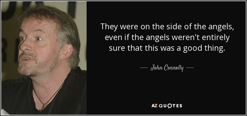 They were on the side of the angels, even if the angels weren't entirely sure that this was a good thing. - John Connolly