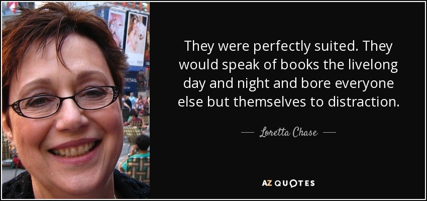 They were perfectly suited. They would speak of books the livelong day and night and bore everyone else but themselves to distraction. - Loretta Chase