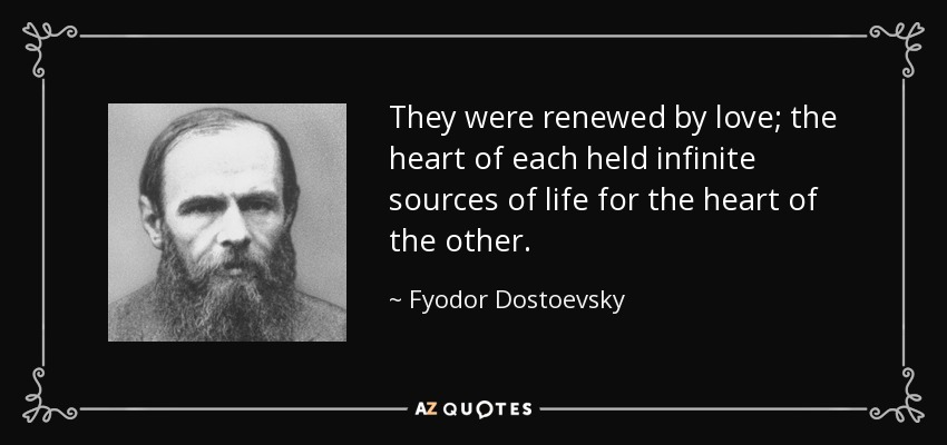 They were renewed by love; the heart of each held infinite sources of life for the heart of the other. - Fyodor Dostoevsky