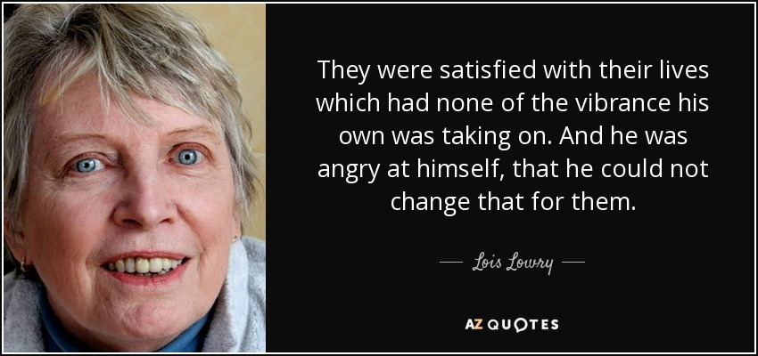 They were satisfied with their lives which had none of the vibrance his own was taking on. And he was angry at himself, that he could not change that for them. - Lois Lowry