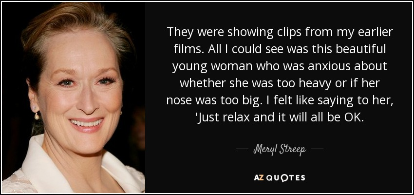 They were showing clips from my earlier films. All I could see was this beautiful young woman who was anxious about whether she was too heavy or if her nose was too big. I felt like saying to her, 'Just relax and it will all be OK. - Meryl Streep