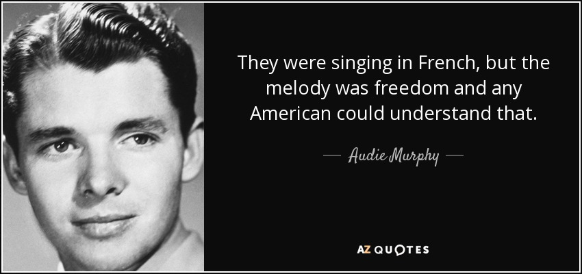 They were singing in French, but the melody was freedom and any American could understand that. - Audie Murphy
