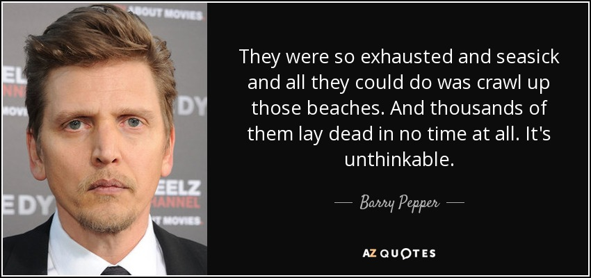 They were so exhausted and seasick and all they could do was crawl up those beaches. And thousands of them lay dead in no time at all. It's unthinkable. - Barry Pepper