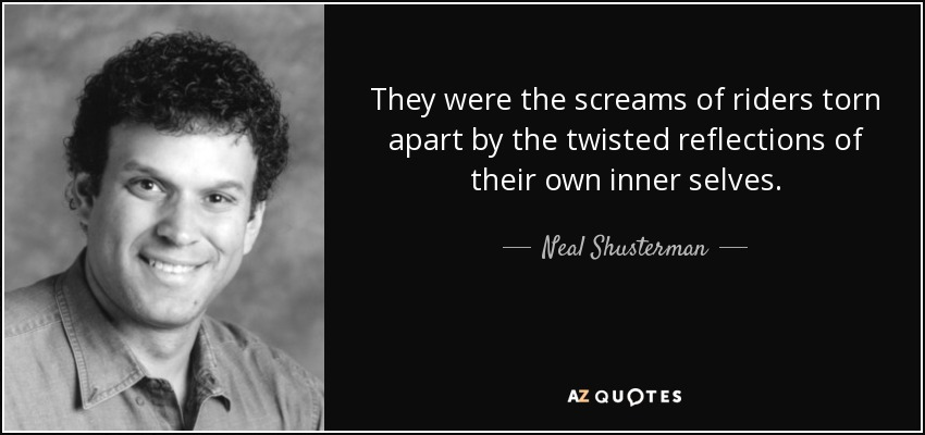 They were the screams of riders torn apart by the twisted reflections of their own inner selves. - Neal Shusterman