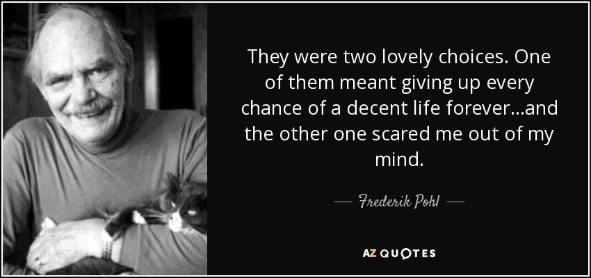 They were two lovely choices. One of them meant giving up every chance of a decent life forever...and the other one scared me out of my mind. - Frederik Pohl