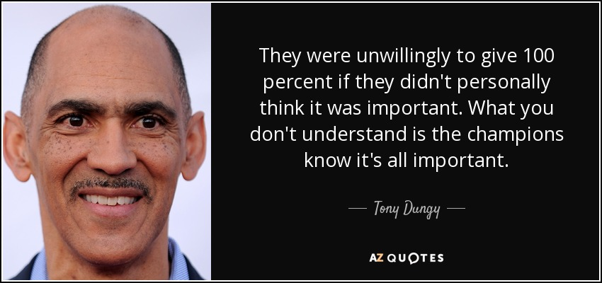 They were unwillingly to give 100 percent if they didn't personally think it was important. What you don't understand is the champions know it's all important. - Tony Dungy